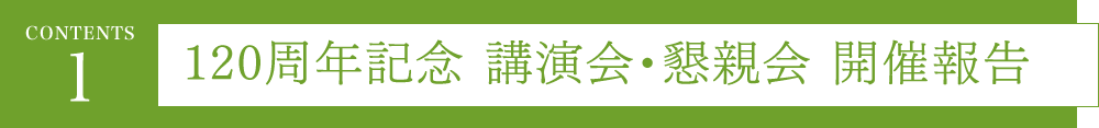 【CONTENTS 1】120周年記念 講演会・懇親会 開催報告